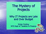 The Mystery of Projects   Why IT Projects are Late and Over Budget  Vivian Conboy NYS Dept of Taxation  Finance