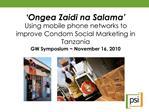 Ongea Zaidi na Salama  Using mobile phone networks to improve Condom Social Marketing in Tanzania GW Symposium  Novembe