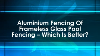 Aluminium Fencing of Frameless Glass Pool Fencing – Which Is Better?