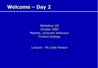 Marketing 100 October 2009 Markets, consumer behaviour Product strategy Lecturer - Ms Jodie Hanson