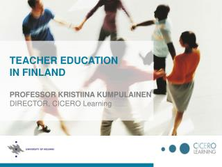 TEACHER EDUCATION IN FINLAND PROFESSOR KRISTIINA KUMPULAINEN DIRECTOR, CICERO Learning