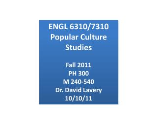 ENGL 6310/7310 Popular Culture Studies Fall 2011 PH 300 M 240-540 Dr. David Lavery 10/10/11
