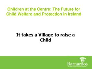 Children at the Centre: The Future for Child Welfare and Protection in Ireland