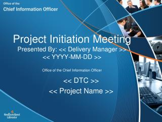 Project Initiation Meeting Presented By: << Delivery Manager >> << YYYY-MM-DD >> Office of the Chief Information Officer
