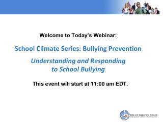 Welcome to Today's Webinar: School Climate Series: Bullying Prevention Understanding and Responding  to School Bullying