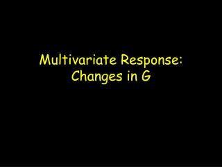 Multivariate Response: Changes in G