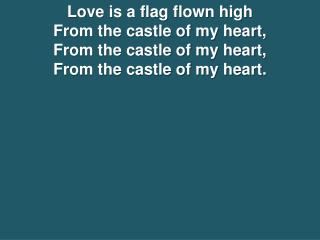 Love is a flag flown high From the castle of my heart, From the castle of my heart, From the castle of my heart.