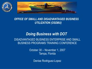 OFFICE OF SMALL AND DISADVANTAGED BUSINESS UTILIZATION (OSDBU) Doing Business with DOT