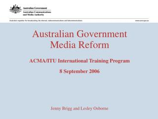Australian Government Media Reform ACMA/ITU International Training Program  8 September 2006 Jenny Brigg and Lesley Osbo