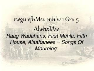 rwgu vfhMsu mhlw 1 Gru 5 AlwhxIAw Raag Wadahans, First Mehla, Fifth House, Alaahanees ~ Songs Of Mourning: