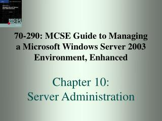 70-290: MCSE Guide to Managing a Microsoft Windows Server 2003 Environment, Enhanced Chapter 10: Server Administration