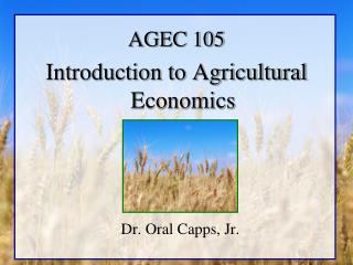 AGEC 105 Introduction to Agricultural Economics   Dr. Oral Capps, Jr.
