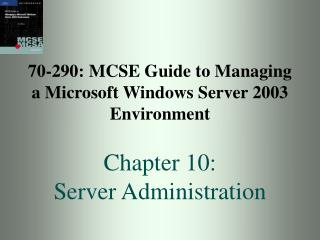 70-290: MCSE Guide to Managing a Microsoft Windows Server 2003 Environment Chapter 10: Server Administration