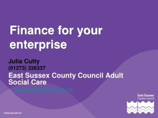 Finance for your Enterprise Finance for your enterprise Julia.cutty@eastsussex.gov.uk