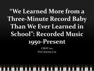 """We Learned More from a Three-Minute Record Baby Than We Ever Learned in School"": Recorded Music 1950-Present"