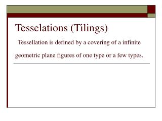 Tesselations (Tilings) Tessellation is defined by a covering of a infinite geometric plane figures of one type or a few
