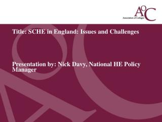 Title: SCHE in England: Issues and Challenges      Presentation by: Nick Davy, National HE Policy Manager