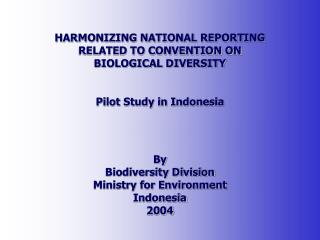 HARMONIZING NATIONAL REPORTING RELATED TO CONVENTION ON BIOLOGICAL DIVERSITY Pilot Study in Indonesia  By Biodiversity D