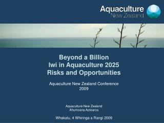 Beyond a Billion Iwi in Aquaculture 2025 Risks and Opportunities Aquaculture New Zealand Conference 2009 Aquaculture New