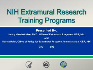 Presented By: Henry Khachaturian, Ph.D., Office of Extramural Programs, OER, NIH and Marcia Hahn, Office of Policy for E