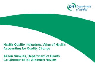 Health Quality Indicators, Value of Health: Accounting for Quality Change Aileen Simkins, Department of Health Co-Direct