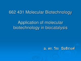 662 431 Molecular Biotechnology   Application of molecular biotechnology in biocatalysis