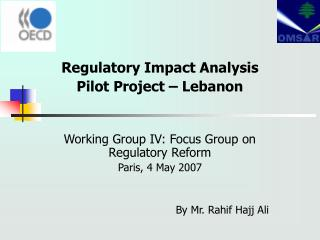 Regulatory Impact Analysis Pilot Project – Lebanon Working Group IV: Focus Group on Regulatory Reform Paris, 4 May 2007