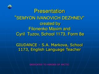 Presentation  SEMYON IVANOVICH DEZHNEV   created by Filonenko Maxim and  Cyril  Tuzov, School 1173, Form 8e