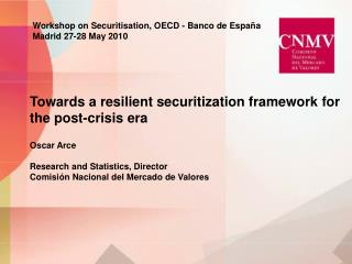Towards a resilient securitization framework for the post-crisis era Oscar Arce Research and Statistics, Director Comisi