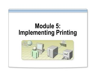 Module 5:  Implementing Printing