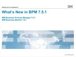 What's New in BPM 7.5.1 IBM Business Process Manager 7.5.1 IBM Business Monitor 7.5.1