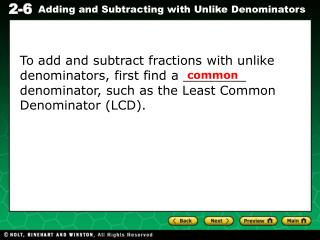 To add and subtract fractions with unlike denominators, first find a ________ denominator, such as the Least Common Deno