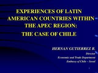 EXPERIENCES OF LATIN AMERICAN COUNTRIES WITHIN THE APEC REGION: THE CASE OF CHILE  HERNAN GUTIERREZ B. Director Economic