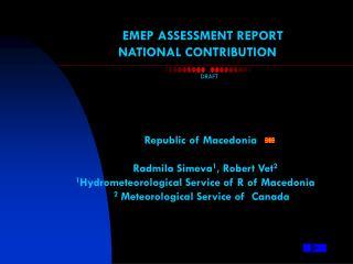 EMEP ASSESSMENT REPORT NATIONAL CONTRIBUTION Republic of Macedonia Radmila Simeva 1 , Robert Vet 2