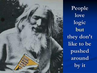 People love logic but they don't like to be pushed around by it
