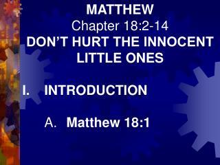MATTHEW Chapter 18:2-14 DON'T HURT THE INNOCENT LITTLE ONES I.INTRODUCTION A. Matthew 18:1