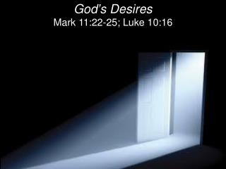 God ' s Desires Mark 11:22-25; Luke 10:16