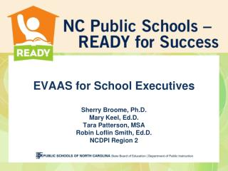 EVAAS for School Executives Sherry Broome, Ph.D. Mary Keel, Ed.D. Tara Patterson, MSA Robin Loflin Smith, Ed.D. NCDPI Re