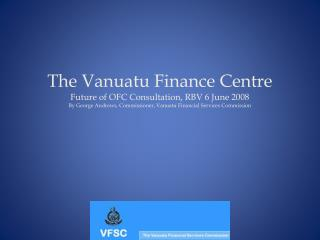The Vanuatu Finance Centre Future of OFC Consultation, RBV 6 June 2008 By George Andrews, Commissioner, Vanuatu Financia