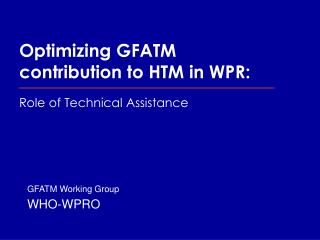 Optimizing GFATM contribution to HTM in WPR: Role of Technical Assistance
