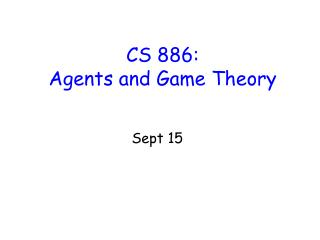 CS 886:  Agents and Game Theory
