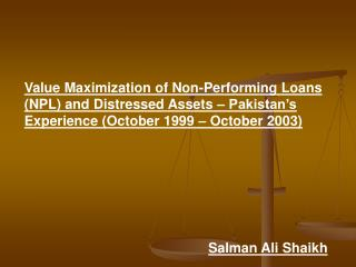 Value Maximization of Non-Performing Loans NPL and Distressed Assets   Pakistan s Experience October 1999   October 2003