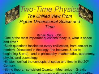 Two-Time Physics The Unified View From  Higher Dimensional Space and Time  Itzhak Bars, USC
