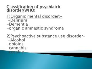 Classification of psychiatric disorder(WHO ) 1)Organic mental disorder:-  -Delirium -Dementia -organic amnestic syndrome