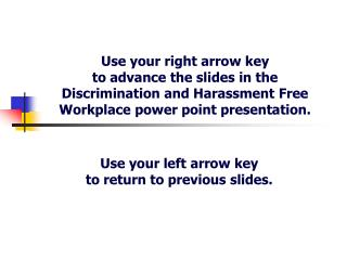 Use your right arrow key  to advance the slides in the Discrimination and Harassment Free Workplace power point presenta