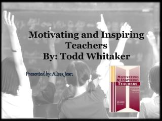 Motivating and Inspiring Teachers By: Todd Whitaker
