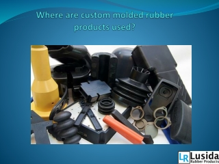 Where are custom molded rubber products used?