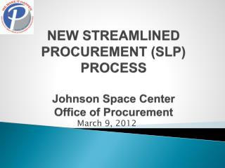 NEW STREAMLINED PROCUREMENT (SLP) PROCESS Johnson Space Center Office of Procurement