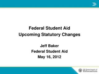 Federal Student Aid Upcoming Statutory Changes Jeff Baker Federal Student Aid May 16, 2012