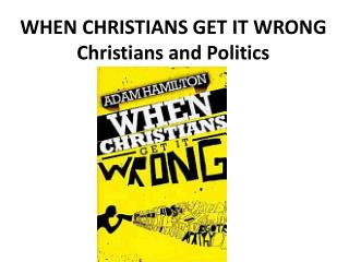 WHEN CHRISTIANS GET IT WRONG Christians and Politics